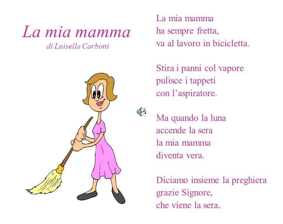 La mia mamma di Luisella Carboni La mia mamma ha sempre fretta, va al lavoro in bicicletta. Stira i panni col vapore pulisce i tappeti con laspiratore