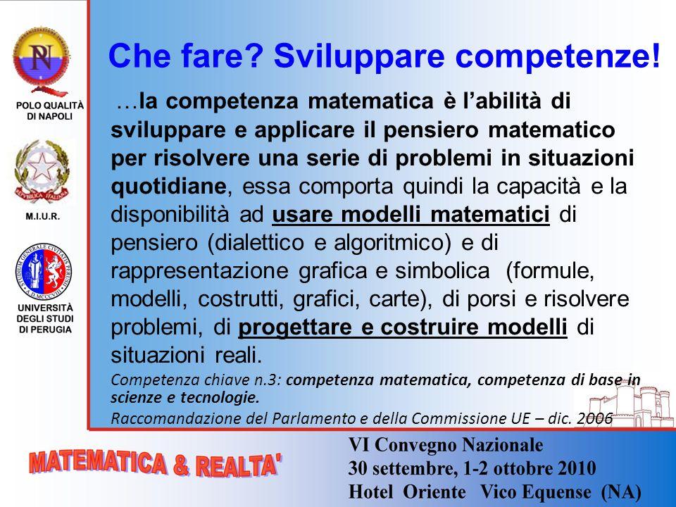 Che fare? Sviluppare competenze! …la competenza matematica è labilità di sviluppare e applicare il pensiero matematico per risolvere una serie di prob