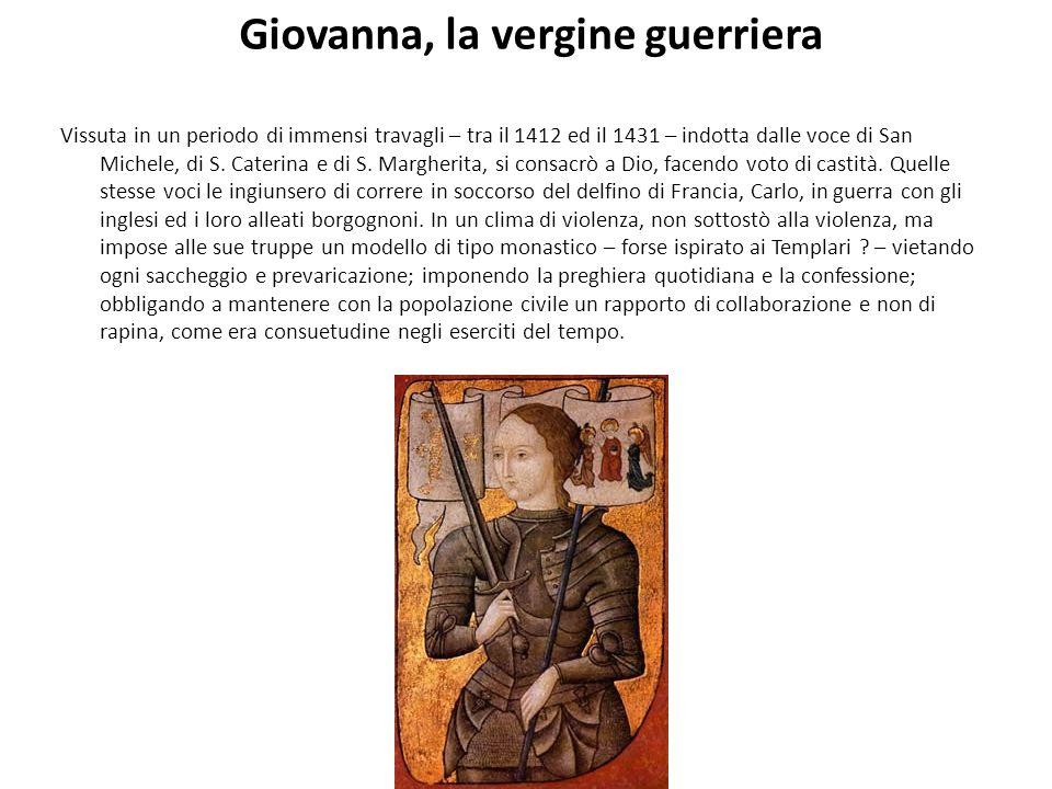 Giovanna, la vergine guerriera Vissuta in un periodo di immensi travagli – tra il 1412 ed il 1431 – indotta dalle voce di San Michele, di S. Caterina
