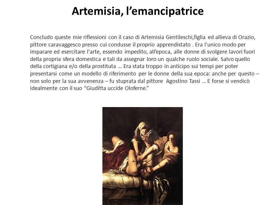 Artemisia, lemancipatrice Concludo queste mie riflessioni con il caso di Artemisia Gentileschi,figlia ed allieva di Orazio, pittore caravaggesco press