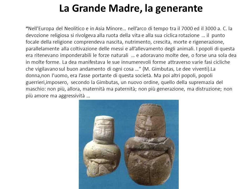 La Grande Madre, la generante NellEuropa del Neolitico e in Asia Minore… nellarco di tempo tra il 7000 ed il 3000 a. C. la devozione religiosa si rivo