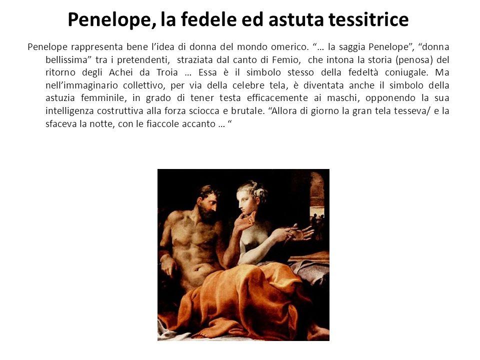 Penelope, la fedele ed astuta tessitrice Penelope rappresenta bene lidea di donna del mondo omerico. … la saggia Penelope, donna bellissima tra i pret