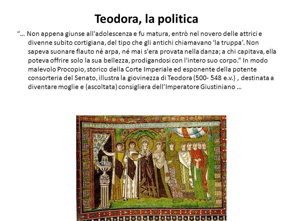 Teodora, la politica … Non appena giunse all'adolescenza e fu matura, entrò nel novero delle attrici e divenne subito cortigiana, del tipo che gli ant
