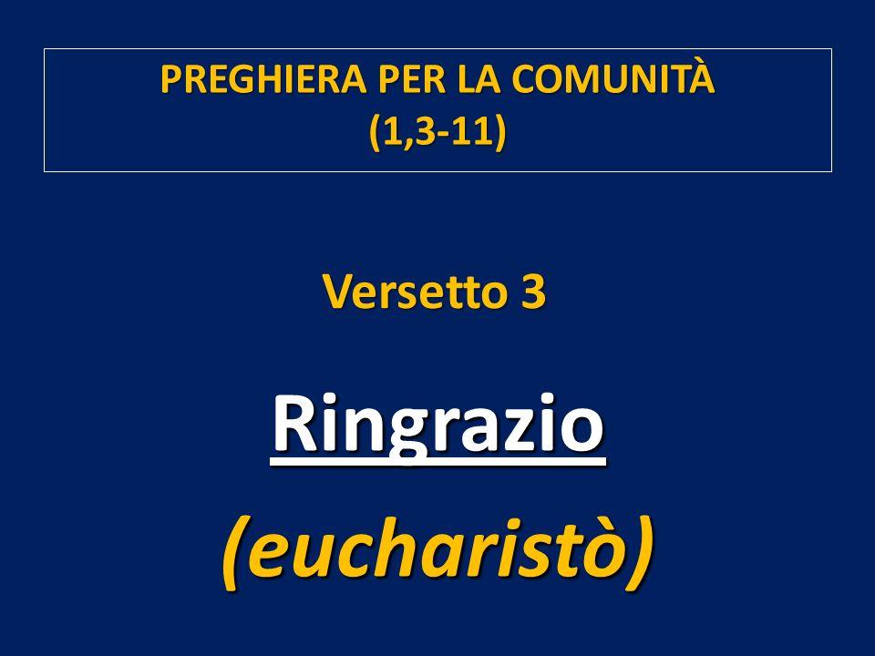 Ringrazio(eucharistò) Versetto 3 PREGHIERA PER LA COMUNITÀ (1,3-11)
