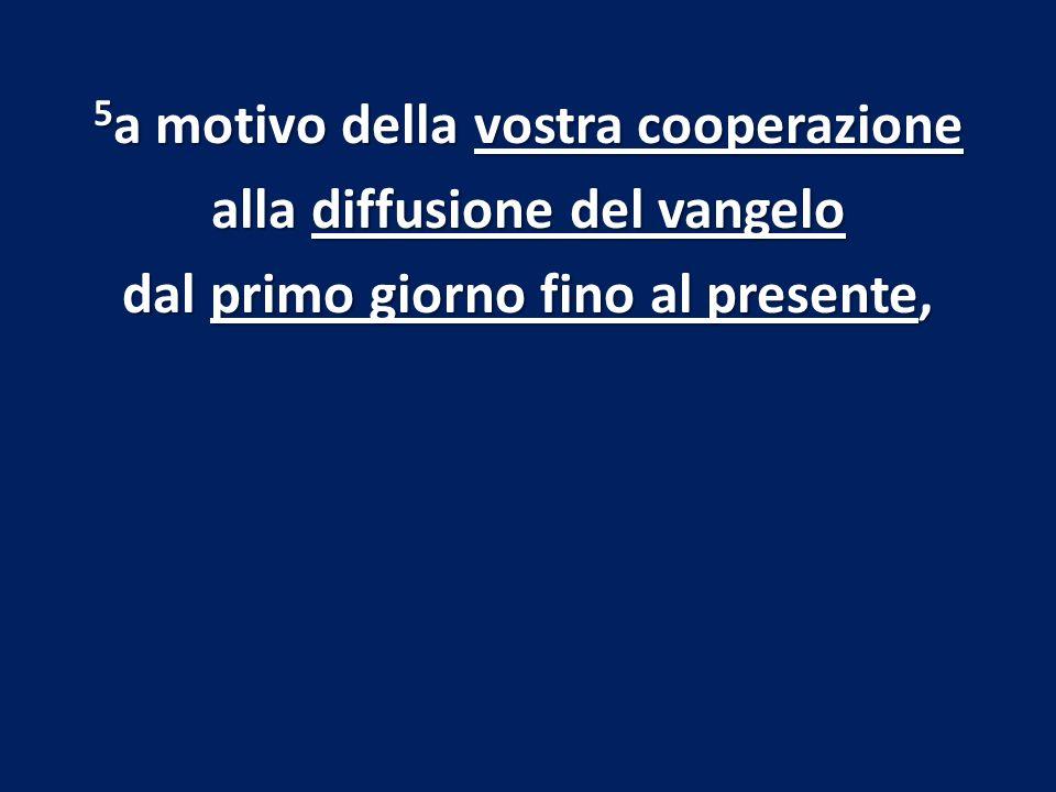 5 a motivo della vostra cooperazione alla diffusione del vangelo dal primo giorno fino al presente,