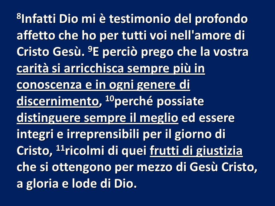 8 Infatti Dio mi è testimonio del profondo affetto che ho per tutti voi nell'amore di Cristo Gesù. 9 E perciò prego che la vostra carità si arricchisc