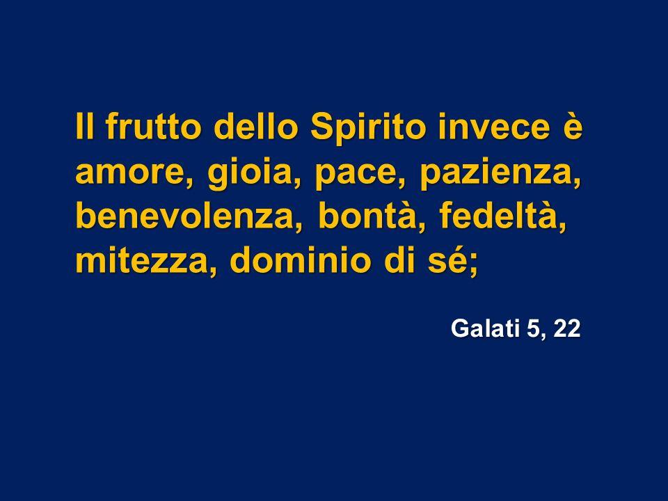 Il frutto dello Spirito invece è amore, gioia, pace, pazienza, benevolenza, bontà, fedeltà, mitezza, dominio di sé; Galati 5, 22