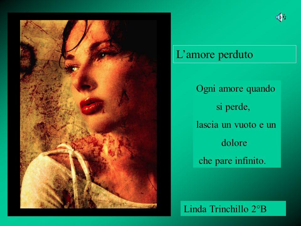 Lamore perduto Linda Trinchillo 2°B Ogni amore quando si perde, lascia un vuoto e un dolore che pare infinito.