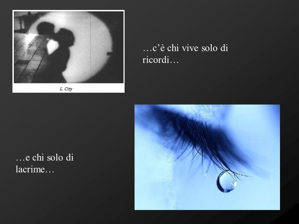 …cè chi vive solo di ricordi… …e chi solo di lacrime…