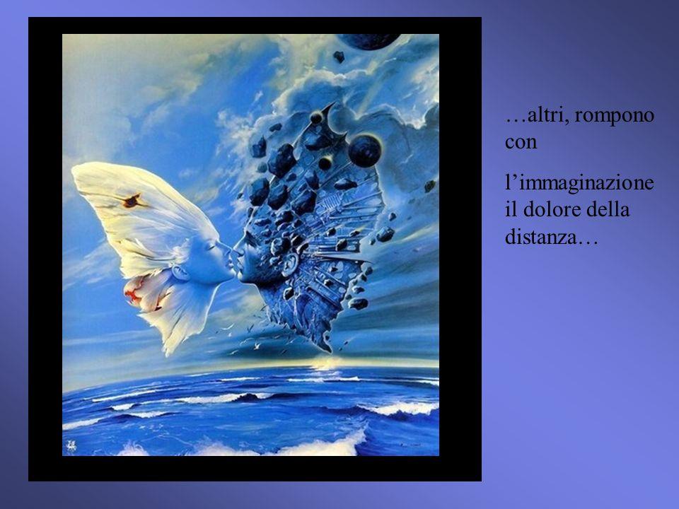 …altri, rompono con limmaginazione il dolore della distanza…