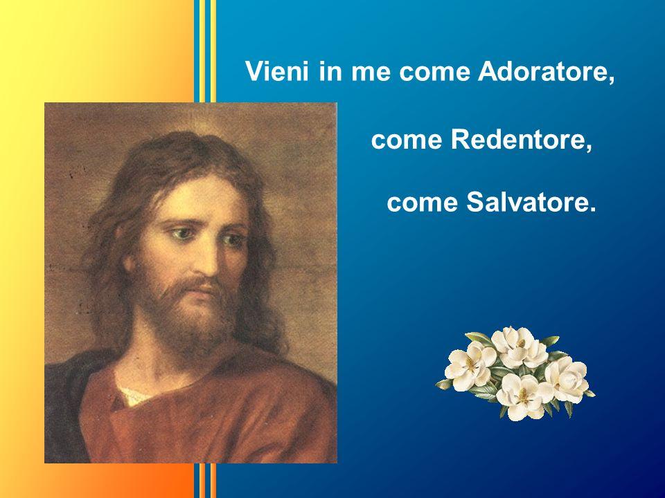 Vieni in me come Adoratore, come Redentore, come Salvatore.