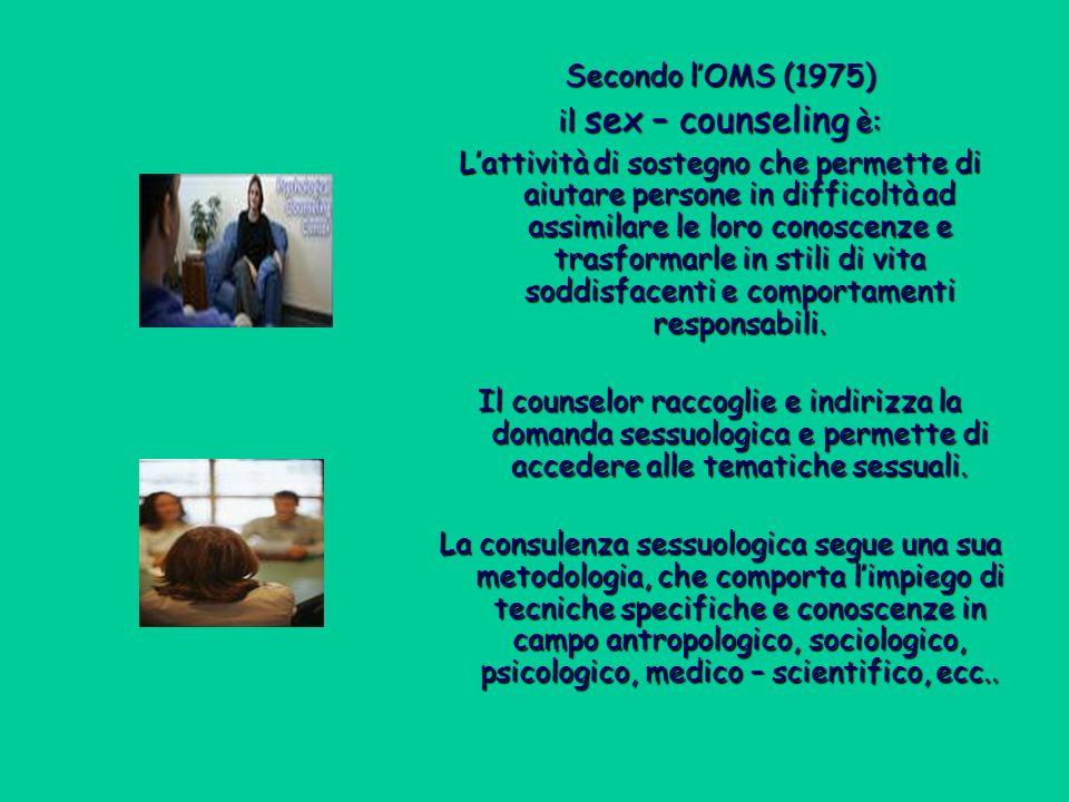 Secondo lOMS (1975) il sex – counseling è: Lattività di sostegno che permette di aiutare persone in difficoltà ad assimilare le loro conoscenze e trasformarle in stili di vita soddisfacenti e comportamenti responsabili.
