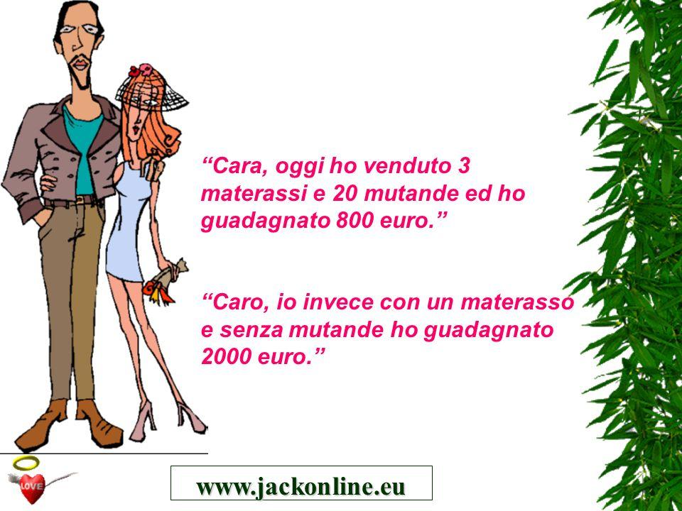 www.jackonline.eu Cara, oggi ho venduto 3 materassi e 20 mutande ed ho guadagnato 800 euro. Caro, io invece con un materasso e senza mutande ho guadag