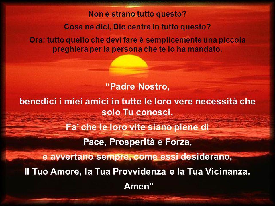 Padre Nostro, benedici i miei amici in tutte le loro vere necessità che solo Tu conosci.