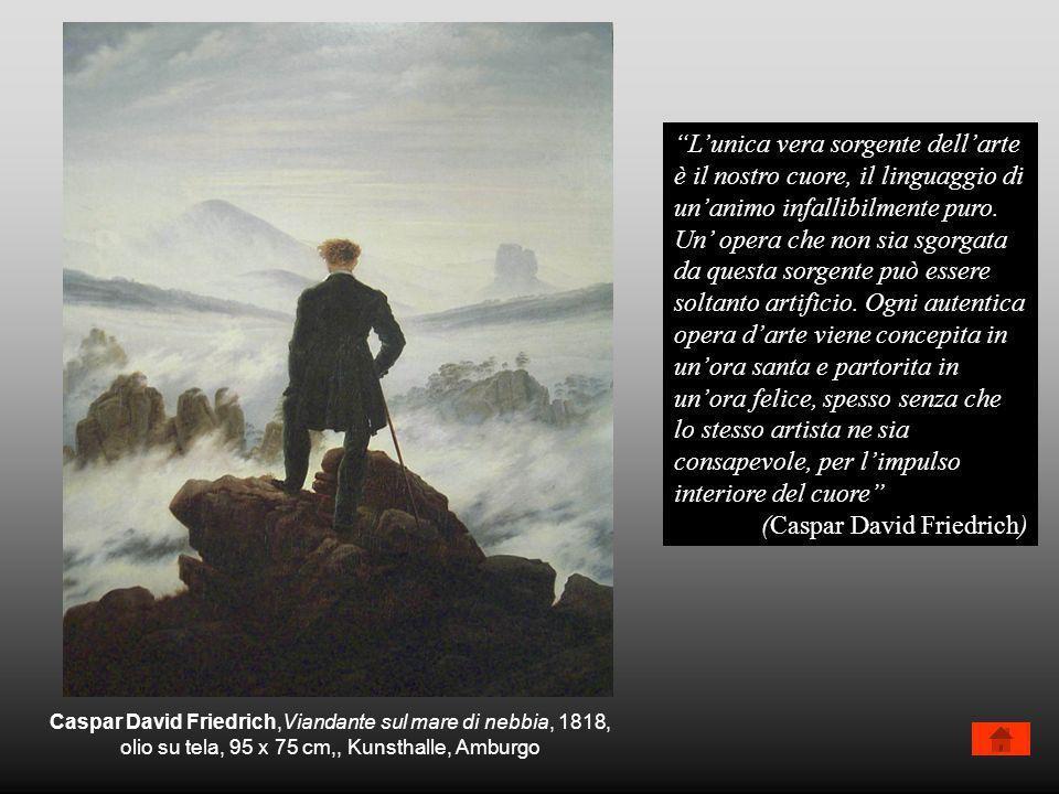 Caspar David Friedrich,Viandante sul mare di nebbia, 1818, olio su tela, 95 x 75 cm,, Kunsthalle, Amburgo Lunica vera sorgente dellarte è il nostro cu