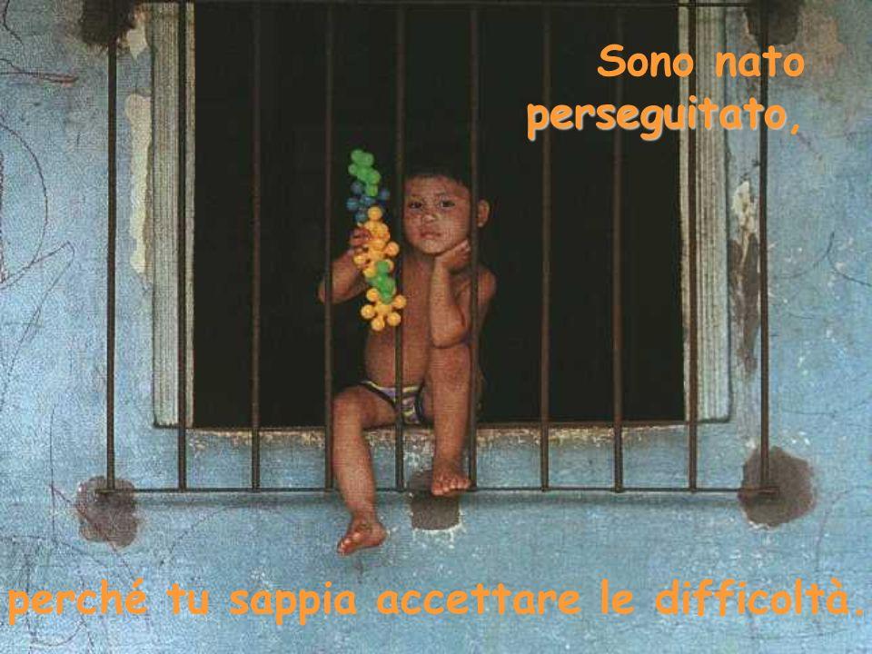 perseguitato Sono nato perseguitato, perché tu sappia accettare le difficoltà.