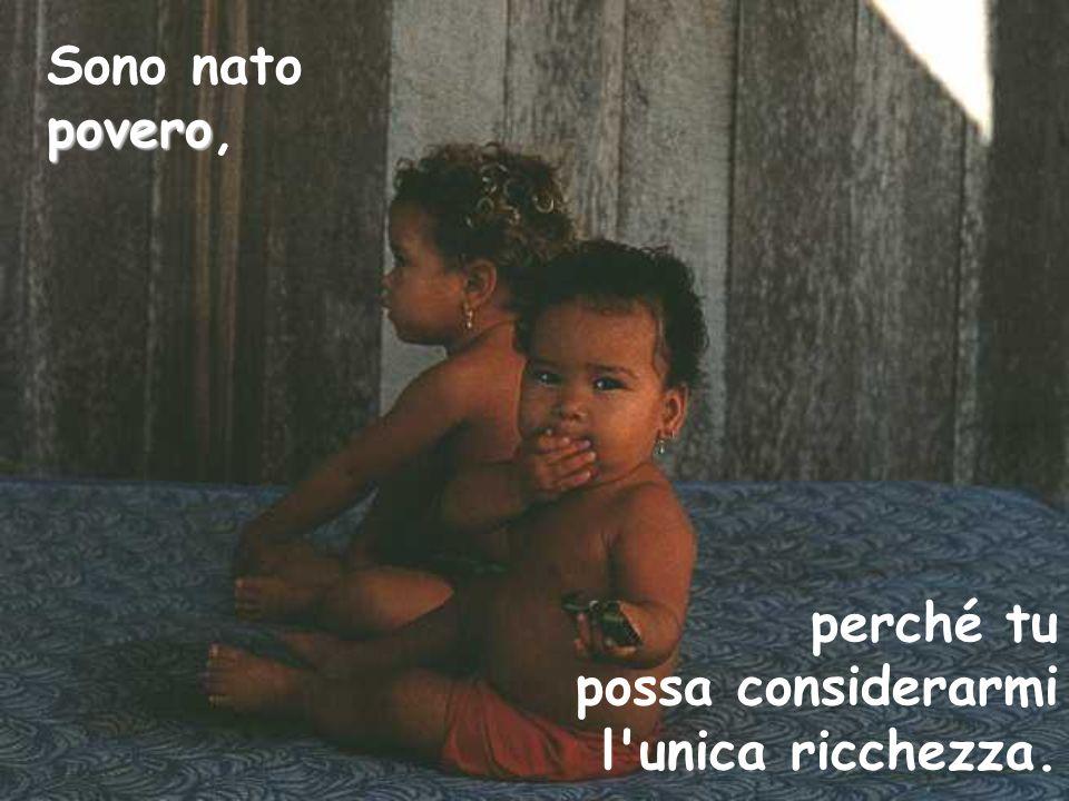 povero Sono nato povero, perché tu possa considerarmi l'unica ricchezza.