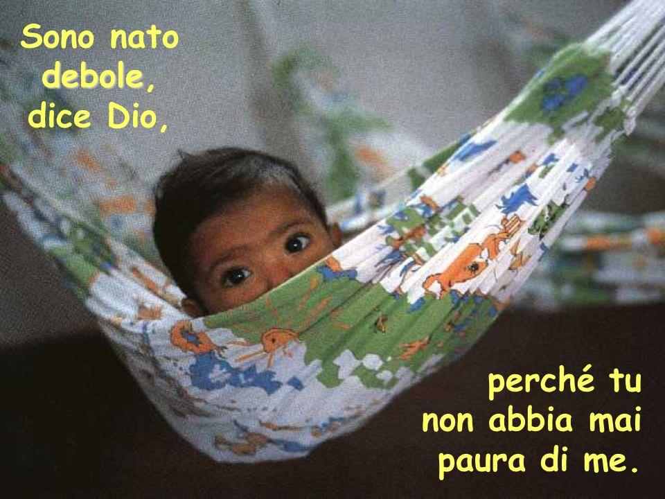 debole Sono nato debole, dice Dio, perché tu non abbia mai paura di me.