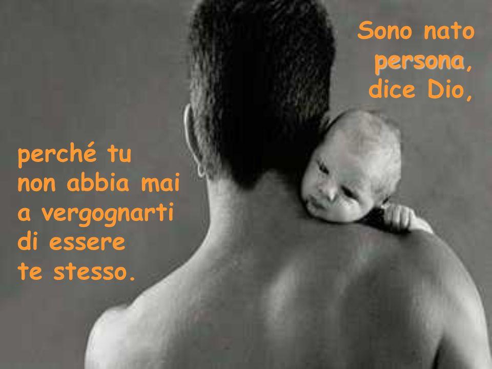 persona Sono nato persona, dice Dio, perché tu non abbia mai a vergognarti di essere te stesso.