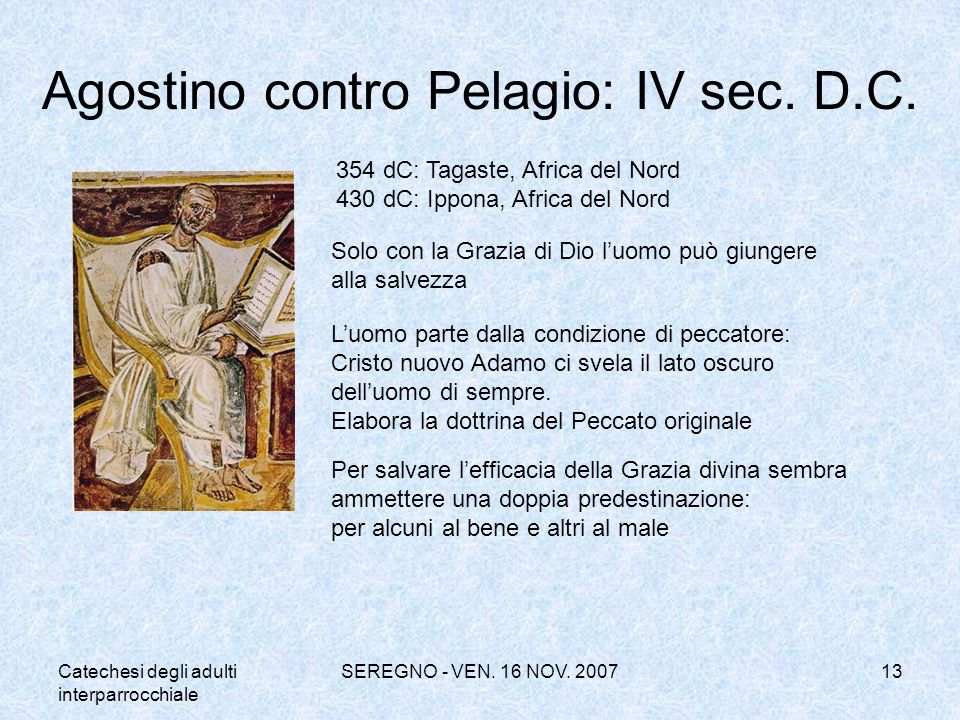 Catechesi degli adulti interparrocchiale SEREGNO - VEN. 16 NOV. 200713 Agostino contro Pelagio: IV sec. D.C. Solo con la Grazia di Dio luomo può giung