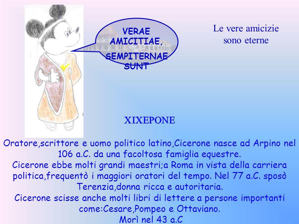 VERAE AMICITIAE, SEMPITERNAE SUNT Le vere amicizie sono eterne CICERONE Oratore,scrittore e uomo politico latino,Cicerone nasce ad Arpino nel 106 a.C.