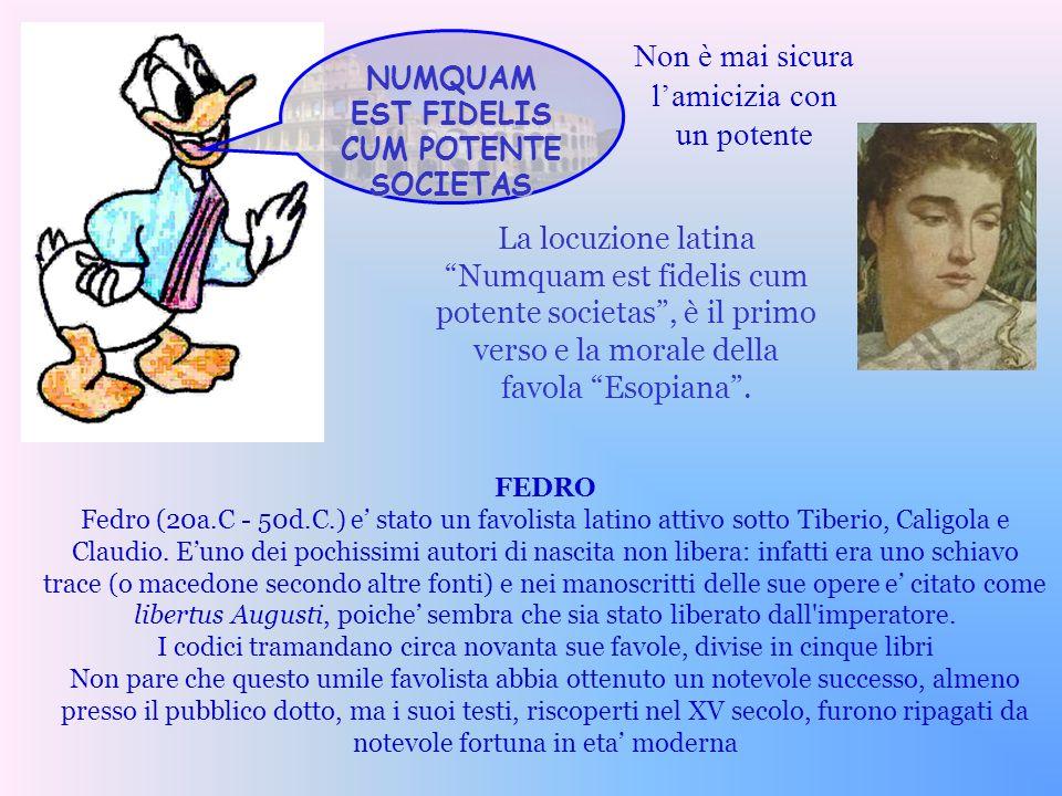 La locuzione latina Numquam est fidelis cum potente societas, è il primo verso e la morale della favola Esopiana. NUMQUAM EST FIDELIS CUM POTENTE SOCI