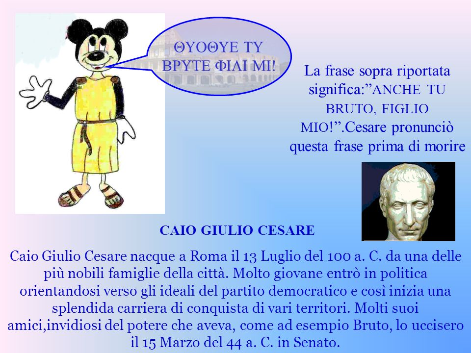 QUOQUE TU BRUTE FILI MI! CAIO GIULIO CESARE Caio Giulio Cesare nacque a Roma il 13 Luglio del 100 a. C. da una delle più nobili famiglie della città.
