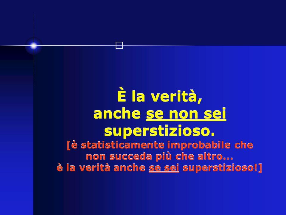È la verità, anche se non sei superstizioso. [è statisticamente improbabile che non succeda più che altro... è la verità anche se sei superstizioso!]
