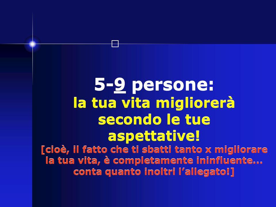 5-9 persone: la tua vita migliorerà secondo le tue aspettative! [cioè, il fatto che ti sbatti tanto x migliorare la tua vita, è completamente ininflue