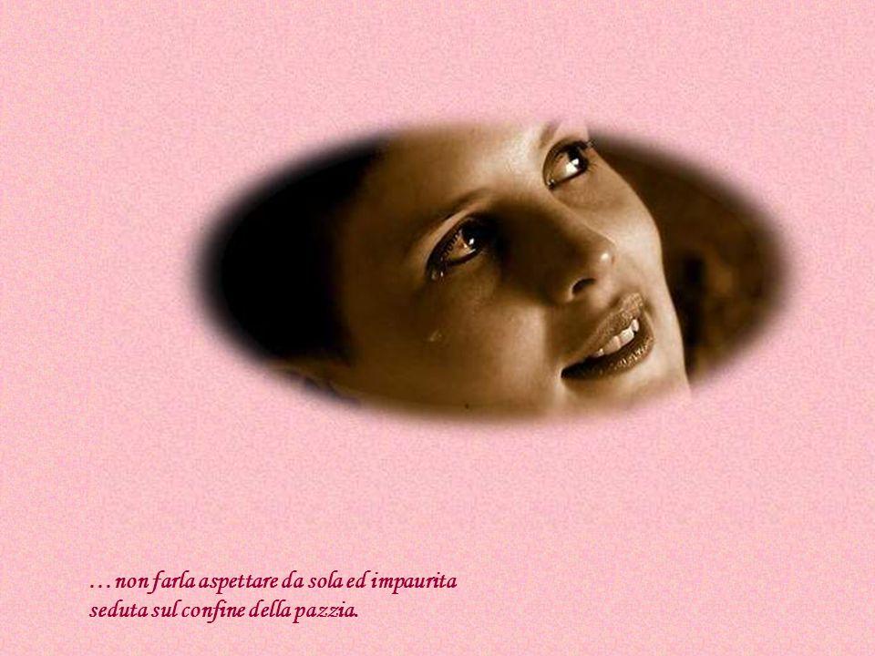 …non far piangere una donna, ogni lacrima è un po di lei stessa che se ne va.