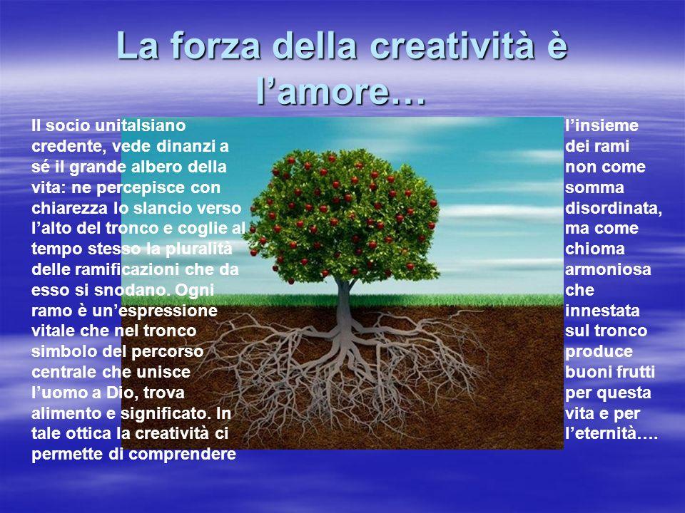 La forza della creatività è lamore… Il socio unitalsiano credente, vede dinanzi a sé il grande albero della vita: ne percepisce con chiarezza lo slanc
