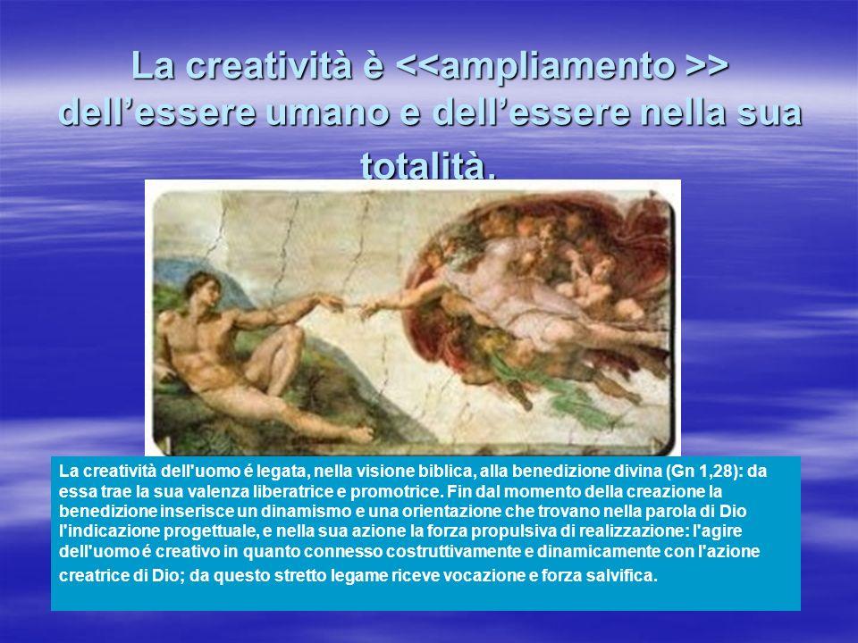 La creatività è > dellessere umano e dellessere nella sua totalità. La creatività dell'uomo é legata, nella visione biblica, alla benedizione divina (