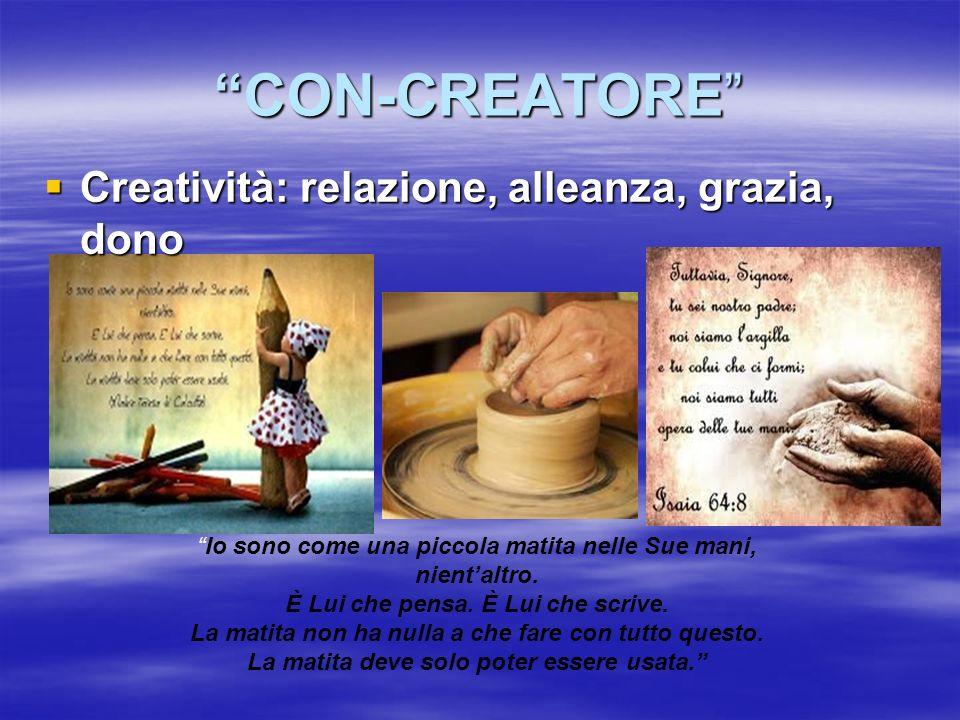 CON-CREATORE Creatività: relazione, alleanza, grazia, dono Creatività: relazione, alleanza, grazia, dono Io sono come una piccola matita nelle Sue man