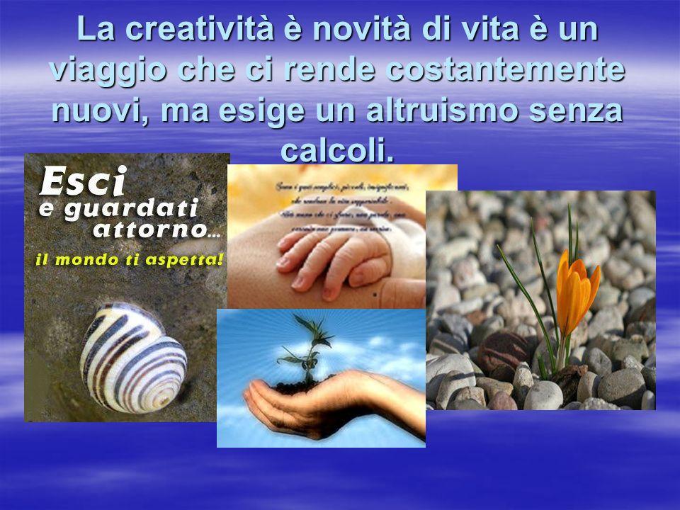 La creatività è novità di vita è un viaggio che ci rende costantemente nuovi, ma esige un altruismo senza calcoli.