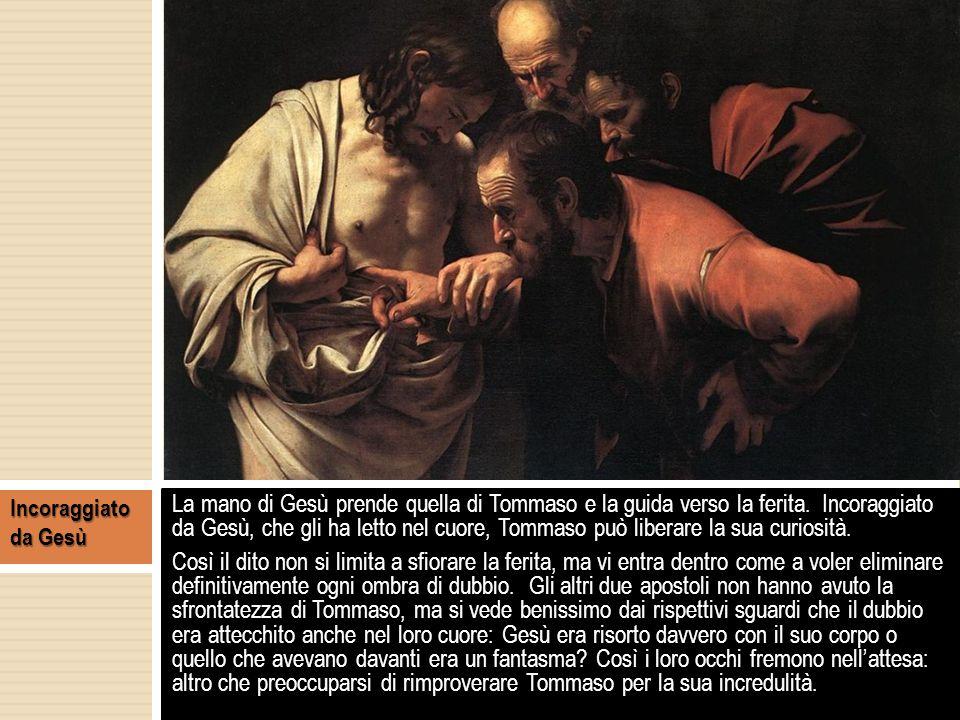La mano di Gesù prende quella di Tommaso e la guida verso la ferita. Incoraggiato da Gesù, che gli ha letto nel cuore, Tommaso può liberare la sua cur