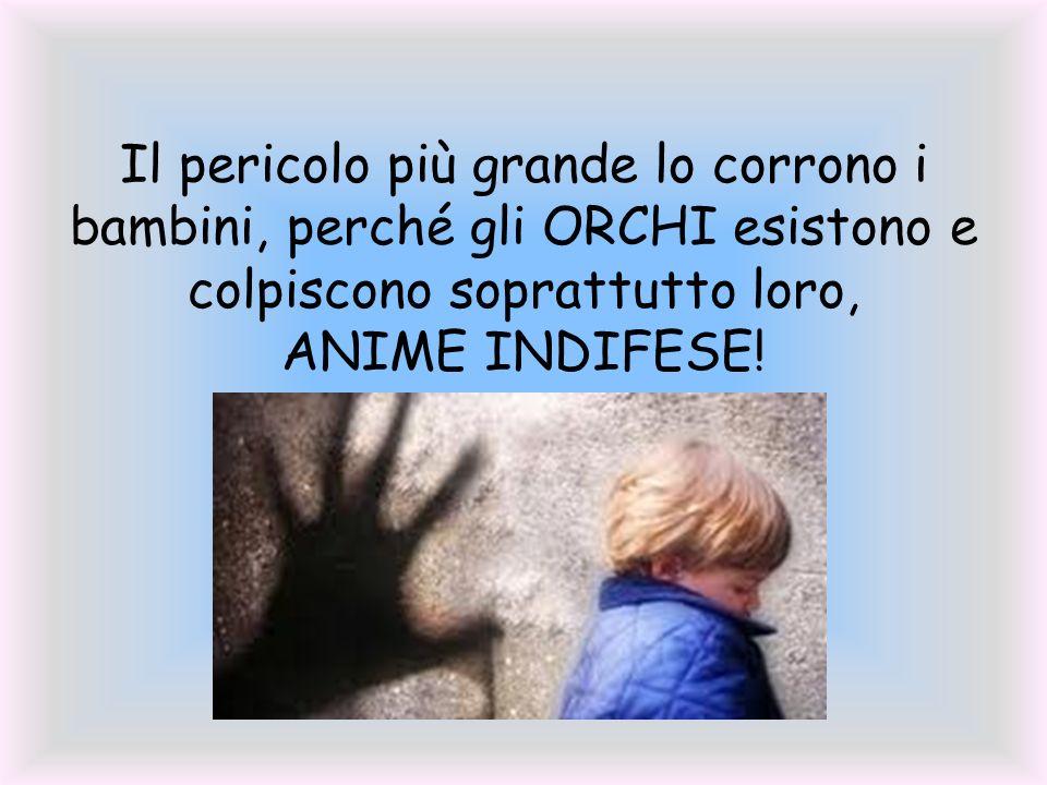 Il pericolo più grande lo corrono i bambini, perché gli ORCHI esistono e colpiscono soprattutto loro, ANIME INDIFESE!