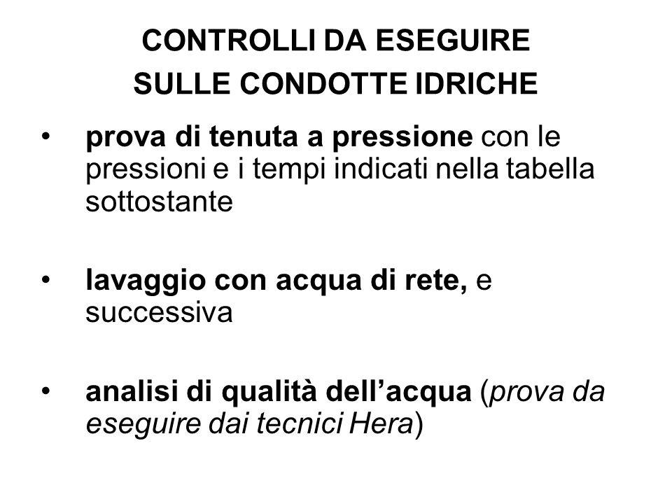 CONTROLLI DA ESEGUIRE SULLE CONDOTTE IDRICHE prova di tenuta a pressione con le pressioni e i tempi indicati nella tabella sottostante lavaggio con ac