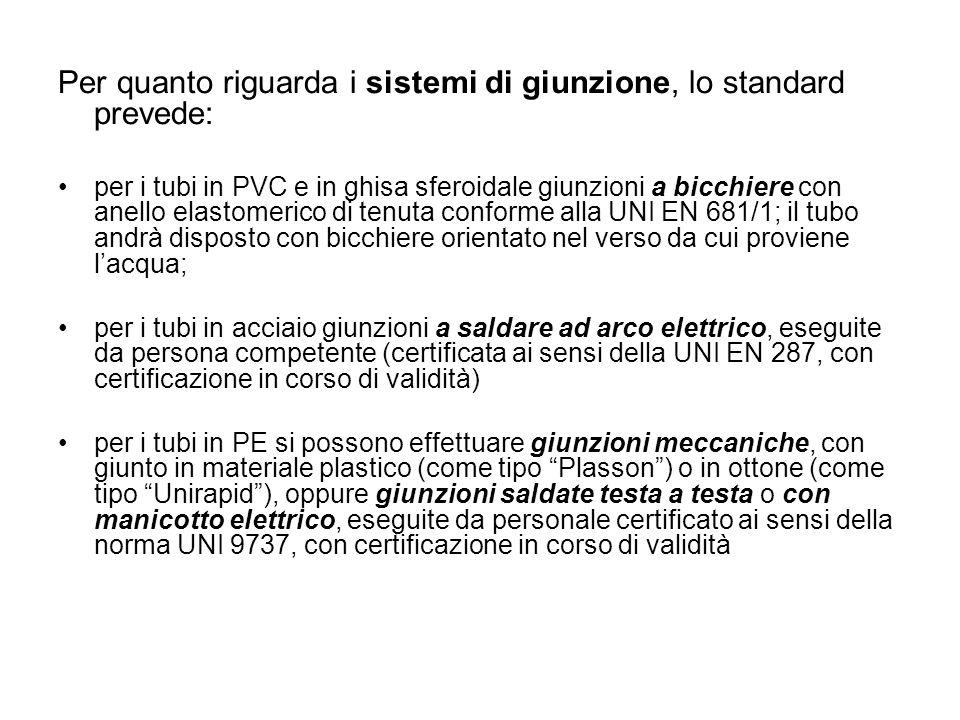 Per quanto riguarda i sistemi di giunzione, lo standard prevede: per i tubi in PVC e in ghisa sferoidale giunzioni a bicchiere con anello elastomerico di tenuta conforme alla UNI EN 681/1; il tubo andrà disposto con bicchiere orientato nel verso da cui proviene lacqua; per i tubi in acciaio giunzioni a saldare ad arco elettrico, eseguite da persona competente (certificata ai sensi della UNI EN 287, con certificazione in corso di validità) per i tubi in PE si possono effettuare giunzioni meccaniche, con giunto in materiale plastico (come tipo Plasson) o in ottone (come tipo Unirapid), oppure giunzioni saldate testa a testa o con manicotto elettrico, eseguite da personale certificato ai sensi della norma UNI 9737, con certificazione in corso di validità