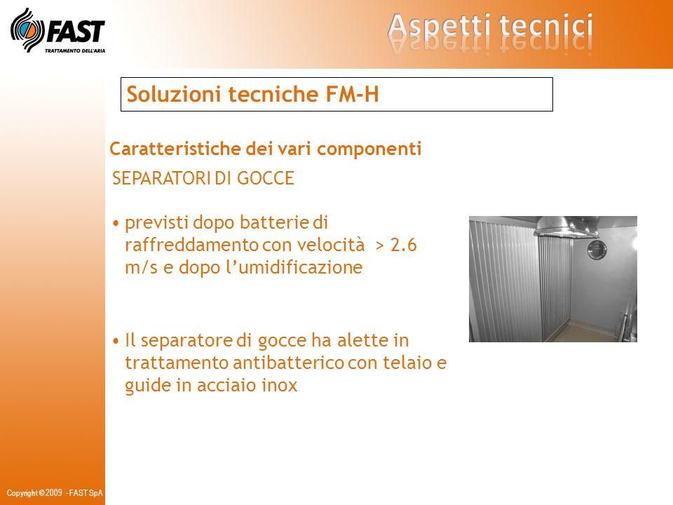 Copyright © 2009 - FAST SpA Soluzioni tecniche FM-H Caratteristiche dei vari componenti SEPARATORI DI GOCCE previsti dopo batterie di raffreddamento c