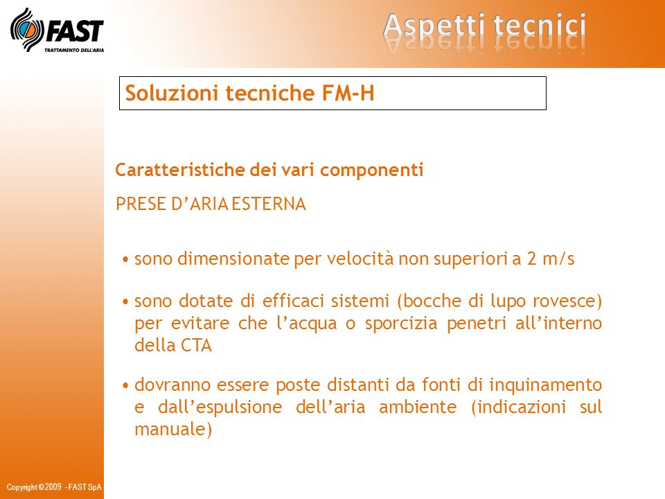 Soluzioni tecniche FM-H Caratteristiche dei vari componenti FILTRI la certificazione Eurovent è in accordo con lutilizzo di filtri di efficienza F 8-9 dovranno essere di classe F7 posizionati a monte della CTA dovranno essere di classe F8 / F9 posizionati a valle delle CTA e comunque a valle di eventuali silenziatori dovranno essere di classe F7 posizionati sulle prese daria la sezione filtrante dovrà essere dotata di pressostato differenziale a richiesta verranno installate lampade a luce ultravioletta possono essere previsti anche filtri a carboni attivi Copyright © 2009 - FAST SpA