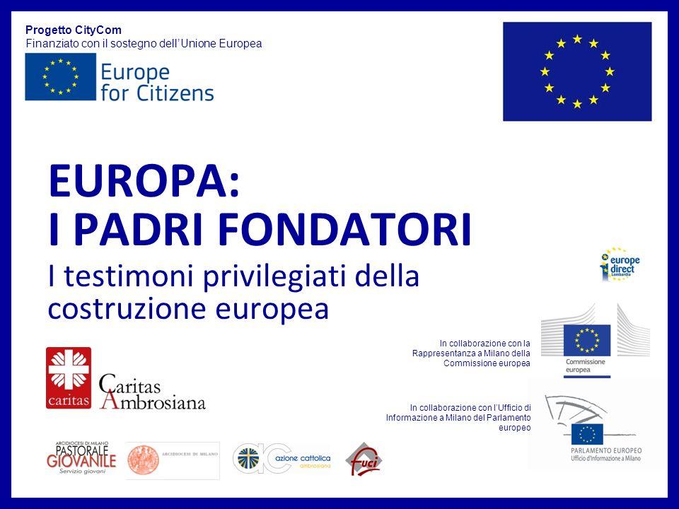 EUROPA: I PADRI FONDATORI I testimoni privilegiati della costruzione europea Progetto CityCom Finanziato con il sostegno dellUnione Europea In collabo