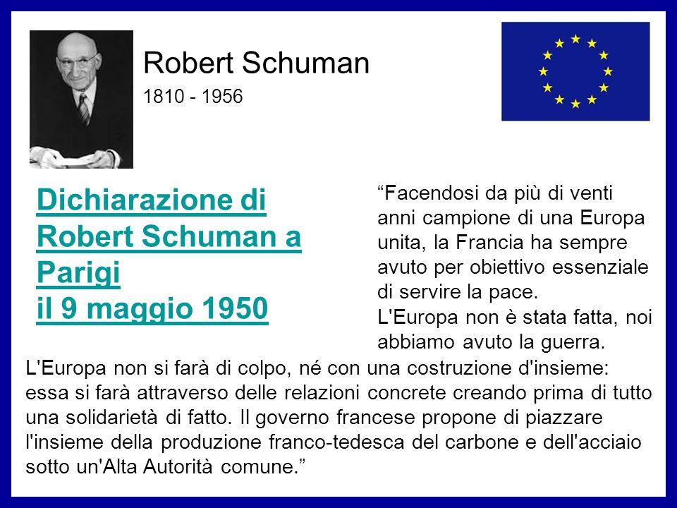Robert Schuman 1810 - 1956 Dichiarazione di Robert Schuman a Parigi il 9 maggio 1950 Facendosi da più di venti anni campione di una Europa unita, la F