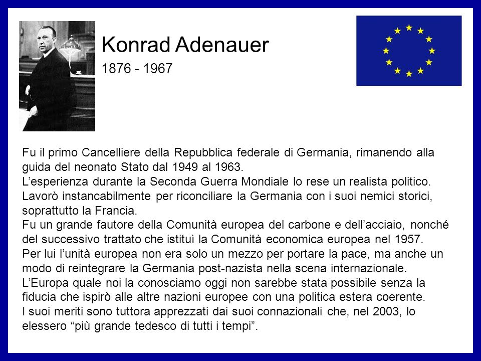 Konrad Adenauer 1876 - 1967 Discorso di Konrad Adenauer a Metz il 2 luglio 1966 Se riusciamo a creare un organizzazione che permetta ai francesi di essere al corrente di tutto ciò che accade nel settore della produzione dell acciaio e dell estrazione del carbone in Germania e che viceversa consenta ai tedeschi di verificare cosa accade in Francia, questo controllo reciproco sarà lo strumento migliore per condurre una politica basata sulla fiducia.