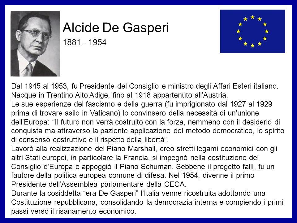 Alcide De Gasperi 1881 - 1954 Dal 1945 al 1953, fu Presidente del Consiglio e ministro degli Affari Esteri italiano. Nacque in Trentino Alto Adige, fi