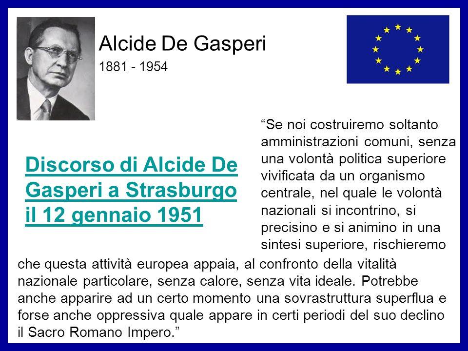 Alcide De Gasperi 1881 - 1954 Discorso di Alcide De Gasperi a Strasburgo il 12 gennaio 1951 Se noi costruiremo soltanto amministrazioni comuni, senza