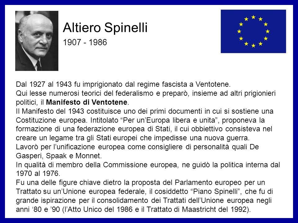Altiero Spinelli 1907 - 1986 Dal 1927 al 1943 fu imprigionato dal regime fascista a Ventotene. Qui lesse numerosi teorici del federalismo e preparò, i