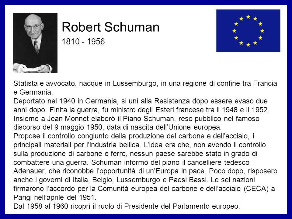 Robert Schuman 1810 - 1956 Statista e avvocato, nacque in Lussemburgo, in una regione di confine tra Francia e Germania. Deportato nel 1940 in Germani