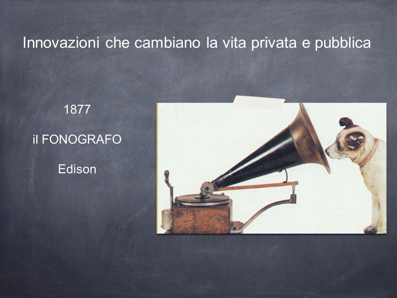 Innovazioni che cambiano la vita privata e pubblica 1877 il FONOGRAFO Edison