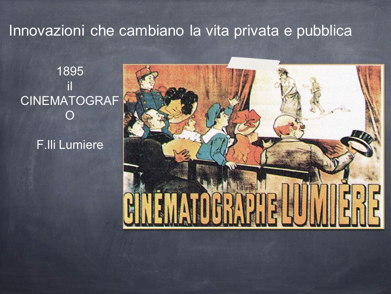 1895 il CINEMATOGRAF O F.lli Lumiere Innovazioni che cambiano la vita privata e pubblica