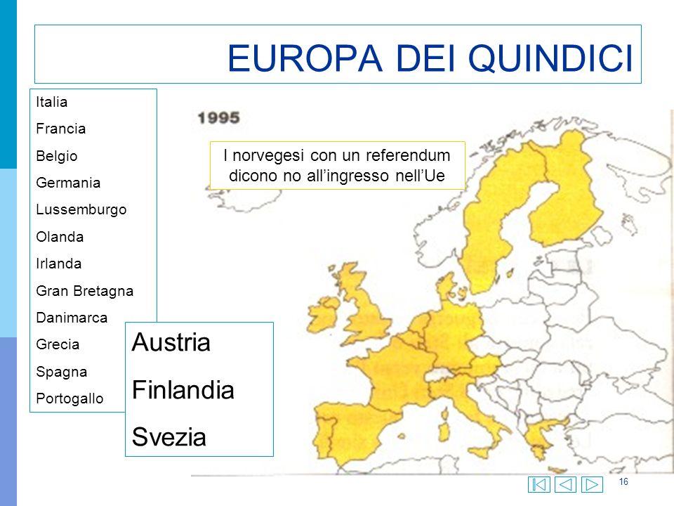 16 EUROPA DEI QUINDICI Italia Francia Belgio Germania Lussemburgo Olanda Irlanda Gran Bretagna Danimarca Grecia Spagna Portogallo Austria Finlandia Svezia I norvegesi con un referendum dicono no allingresso nellUe